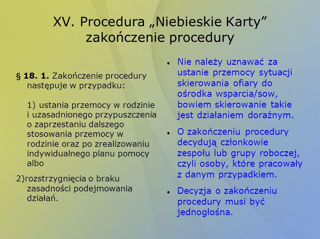 XV. Procedura Niebieskie Karty zakończenie procedury § 18. 1. Zakończenie procedury następuje w przypadku: 1)ustania przemocy w rodzinie i uzasadnione