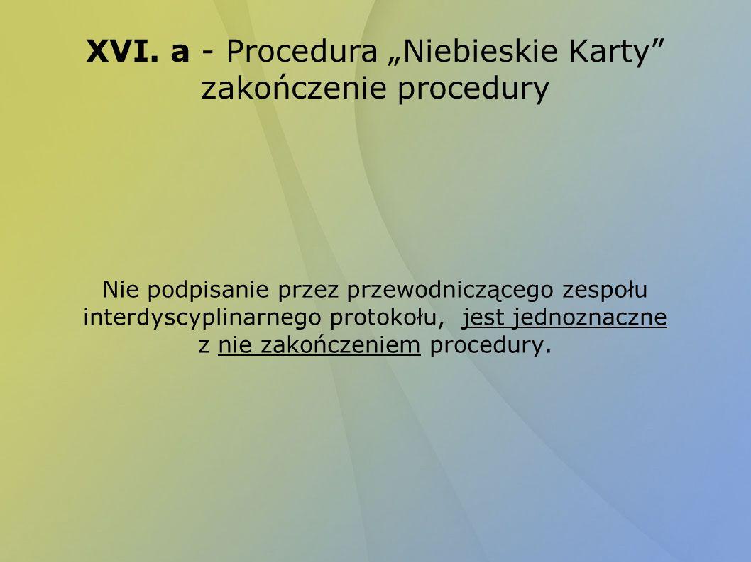 XVI. a - Procedura Niebieskie Karty zakończenie procedury Nie podpisanie przez przewodniczącego zespołu interdyscyplinarnego protokołu, jest jednoznac