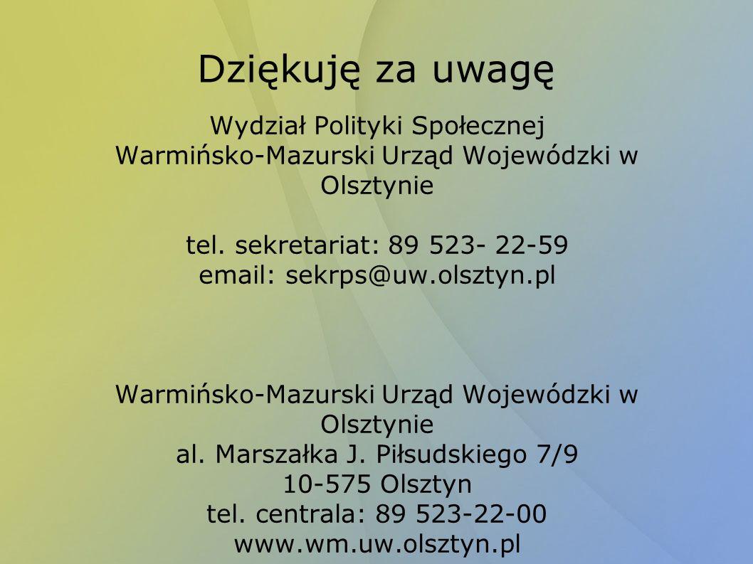 Dziękuję za uwagę Wydział Polityki Społecznej Warmińsko-Mazurski Urząd Wojewódzki w Olsztynie tel. sekretariat: 89 523- 22-59 email: sekrps@uw.olsztyn