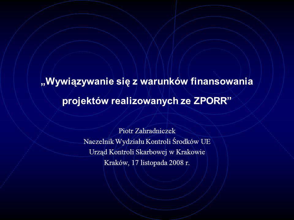 Wywiązywanie się z warunków finansowania projektów realizowanych ze ZPORR Piotr Zahradniczek Naczelnik Wydziału Kontroli Środków UE Urząd Kontroli Ska