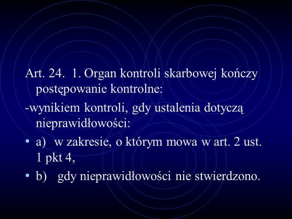 Art. 24. 1. Organ kontroli skarbowej kończy postępowanie kontrolne: -wynikiem kontroli, gdy ustalenia dotyczą nieprawidłowości: a)w zakresie, o którym