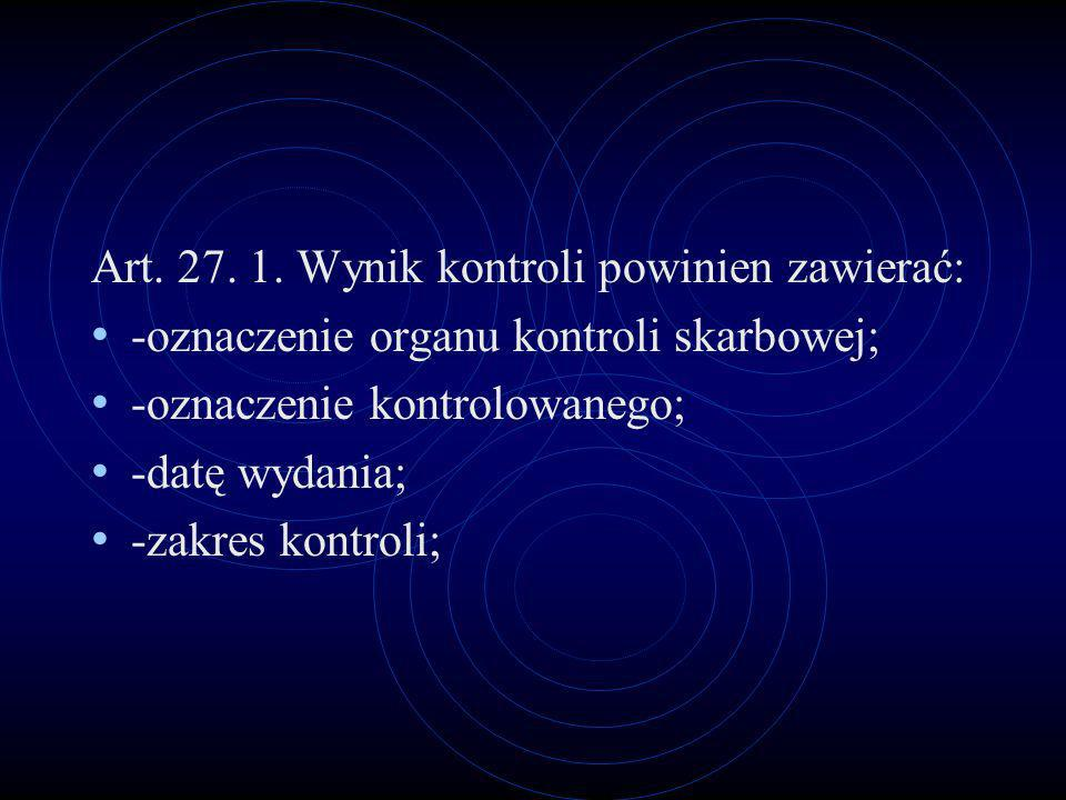 Art. 27. 1. Wynik kontroli powinien zawierać: -oznaczenie organu kontroli skarbowej; -oznaczenie kontrolowanego; -datę wydania; -zakres kontroli;