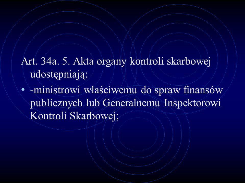 Art. 34a. 5. Akta organy kontroli skarbowej udostępniają: -ministrowi właściwemu do spraw finansów publicznych lub Generalnemu Inspektorowi Kontroli S