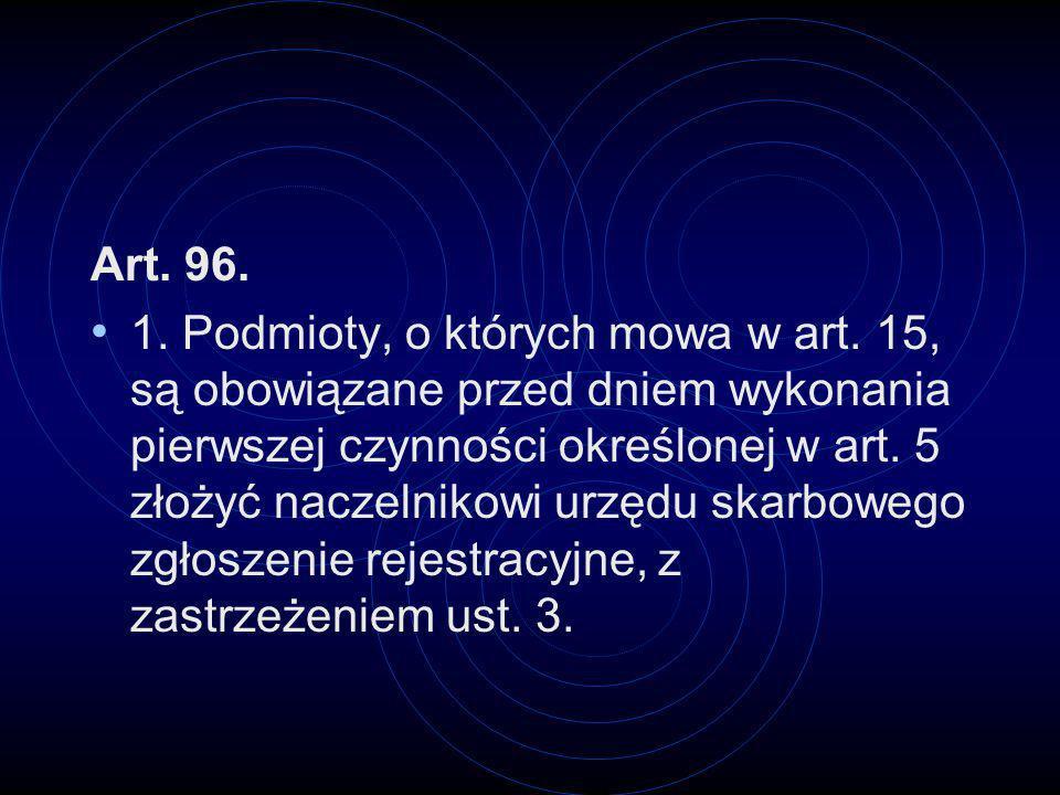 Art. 96. 1. Podmioty, o których mowa w art. 15, są obowiązane przed dniem wykonania pierwszej czynności określonej w art. 5 złożyć naczelnikowi urzędu