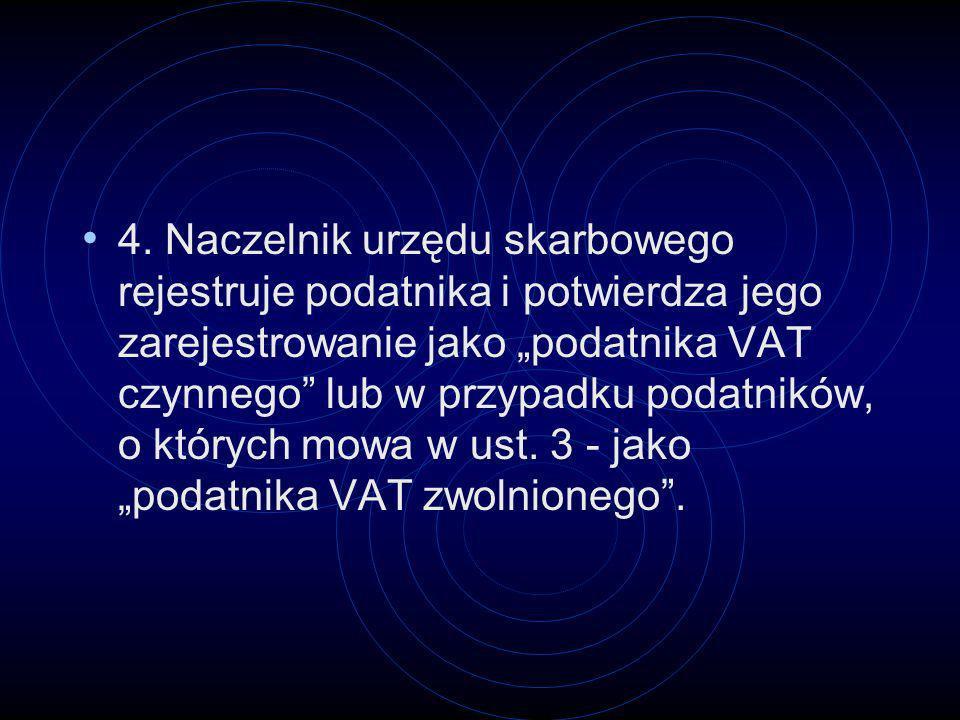 4. Naczelnik urzędu skarbowego rejestruje podatnika i potwierdza jego zarejestrowanie jako podatnika VAT czynnego lub w przypadku podatników, o któryc