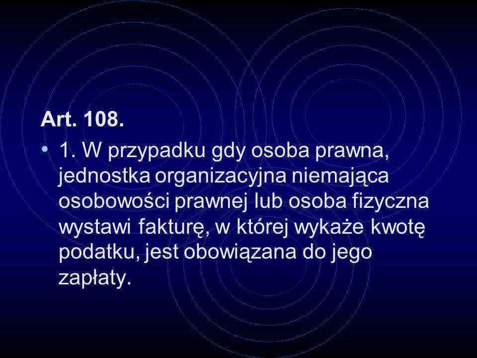 Art. 108. 1. W przypadku gdy osoba prawna, jednostka organizacyjna niemająca osobowości prawnej lub osoba fizyczna wystawi fakturę, w której wykaże kw
