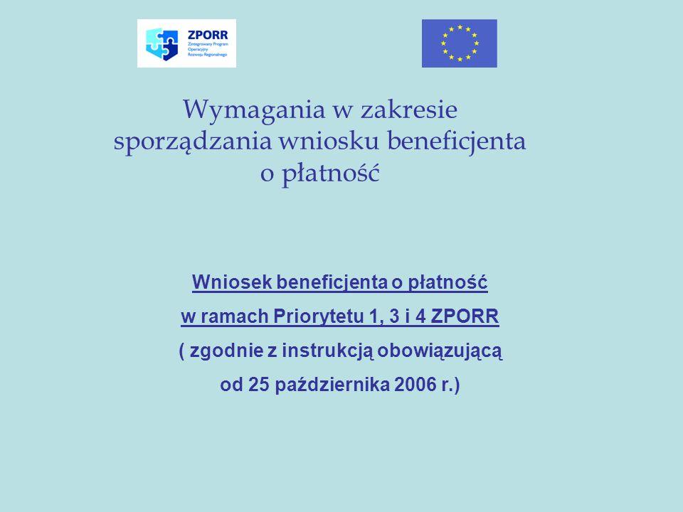 Wymagania w zakresie sporządzania wniosku beneficjenta o płatność Wniosek beneficjenta o płatność w ramach Priorytetu 1, 3 i 4 ZPORR ( zgodnie z instr