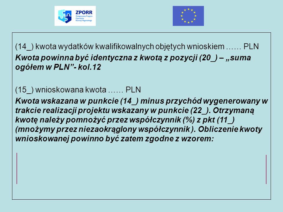 (14_) kwota wydatków kwalifikowalnych objętych wnioskiem …… PLN Kwota powinna być identyczna z kwotą z pozycji (20_) – suma ogółem w PLN- kol.12 (15_)