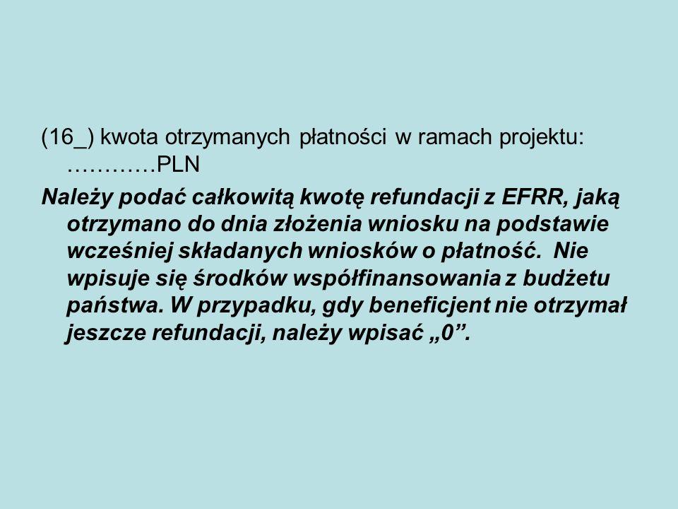 (16_) kwota otrzymanych płatności w ramach projektu: …………PLN Należy podać całkowitą kwotę refundacji z EFRR, jaką otrzymano do dnia złożenia wniosku n