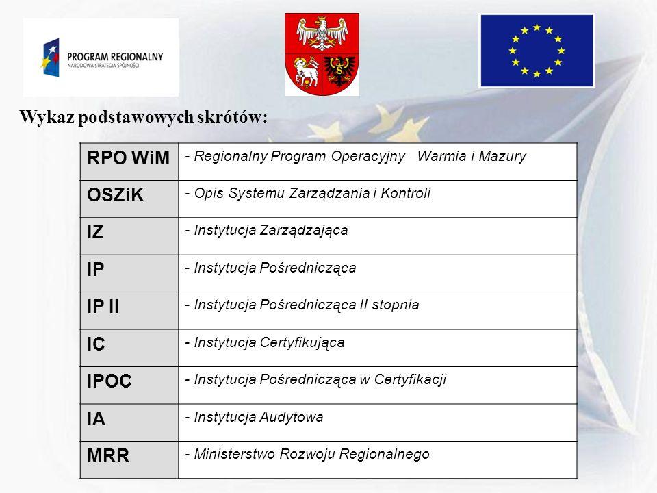 Wykaz podstawowych skrótów: RPO WiM - Regionalny Program Operacyjny Warmia i Mazury OSZiK - Opis Systemu Zarządzania i Kontroli IZ - Instytucja Zarząd