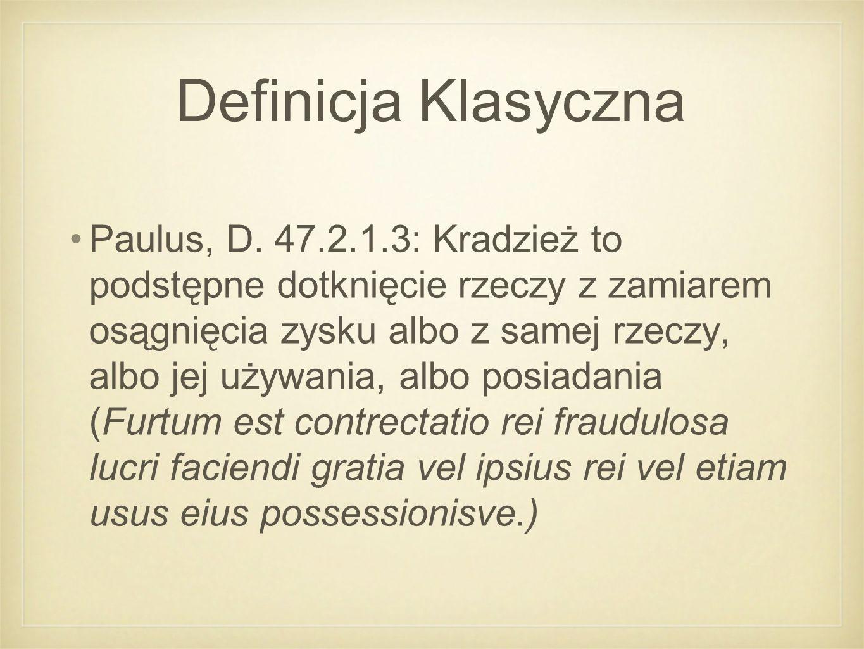 Definicja Klasyczna Paulus, D. 47.2.1.3: Kradzież to podstępne dotknięcie rzeczy z zamiarem osągnięcia zysku albo z samej rzeczy, albo jej używania, a
