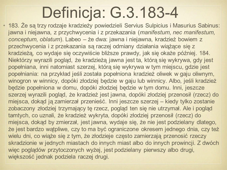 Definicja: G.3.183-4 183. Że są trzy rodzaje kradzieży powiedzieli Servius Sulpicius i Masurius Sabinus: jawna i niejawna, z przychwycenia i z przekaz