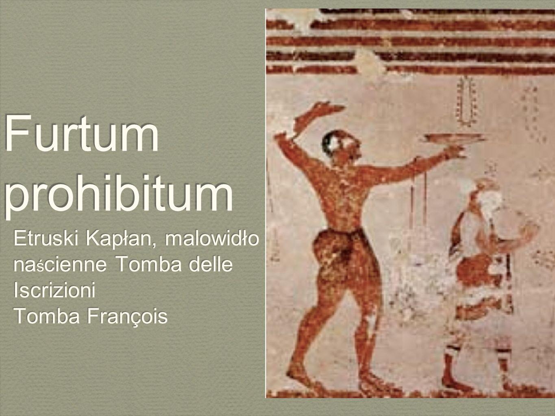 Furtum prohibitum Etruski Kapłan, malowidło na ś cienne Tomba delle Iscrizioni Tomba François Etruski Kapłan, malowidło na ś cienne Tomba delle Iscriz