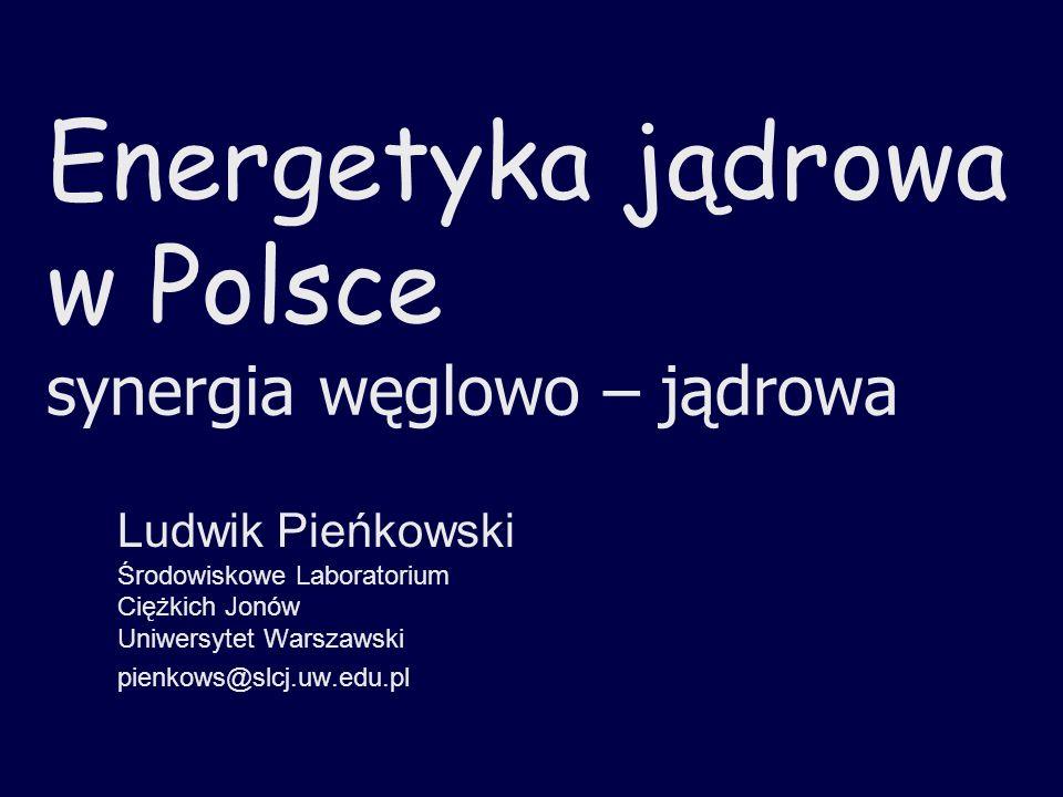 Energetyka jądrowa w Polsce synergia węglowo – jądrowa Ludwik Pieńkowski Środowiskowe Laboratorium Ciężkich Jonów Uniwersytet Warszawski pienkows@slcj
