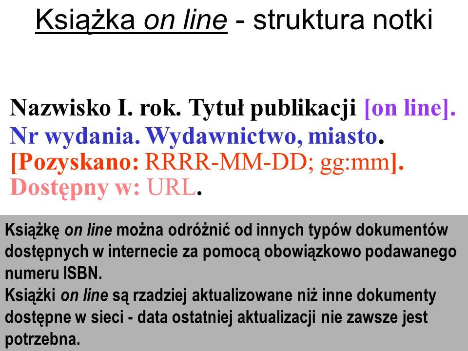 Nazwisko I. rok. Tytuł publikacji [on line]. Nr wydania. Wydawnictwo, miasto. [Pozyskano: RRRR-MM-DD; gg:mm]. Dostępny w: URL. Książka on line - struk