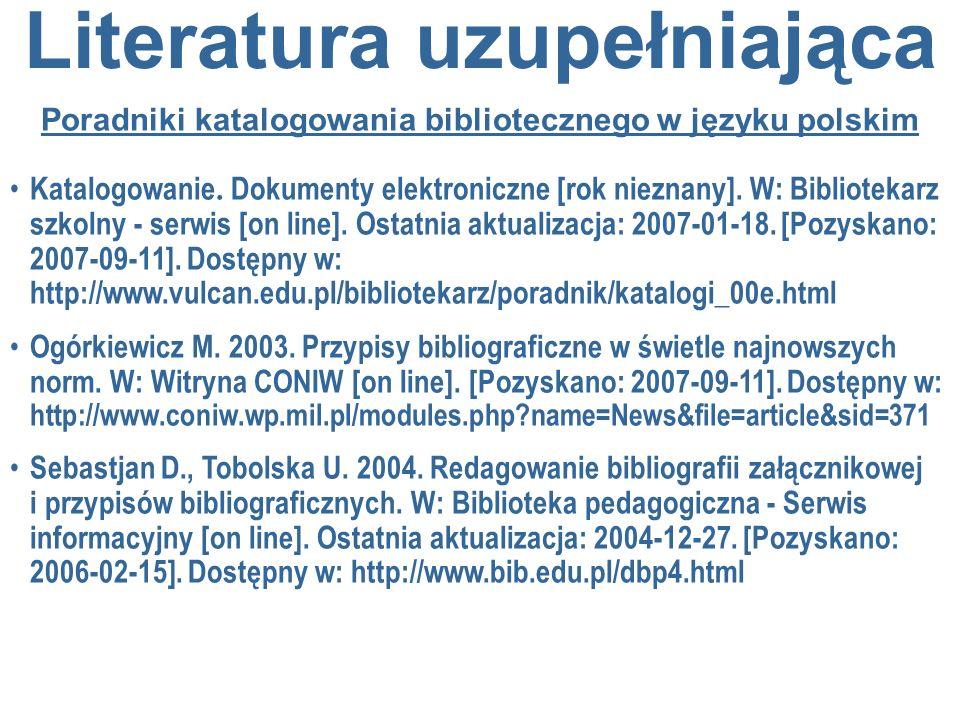 Literatura uzupełniająca Poradniki katalogowania bibliotecznego w języku polskim Katalogowanie. Dokumenty elektroniczne [rok nieznany]. W: Bibliotekar