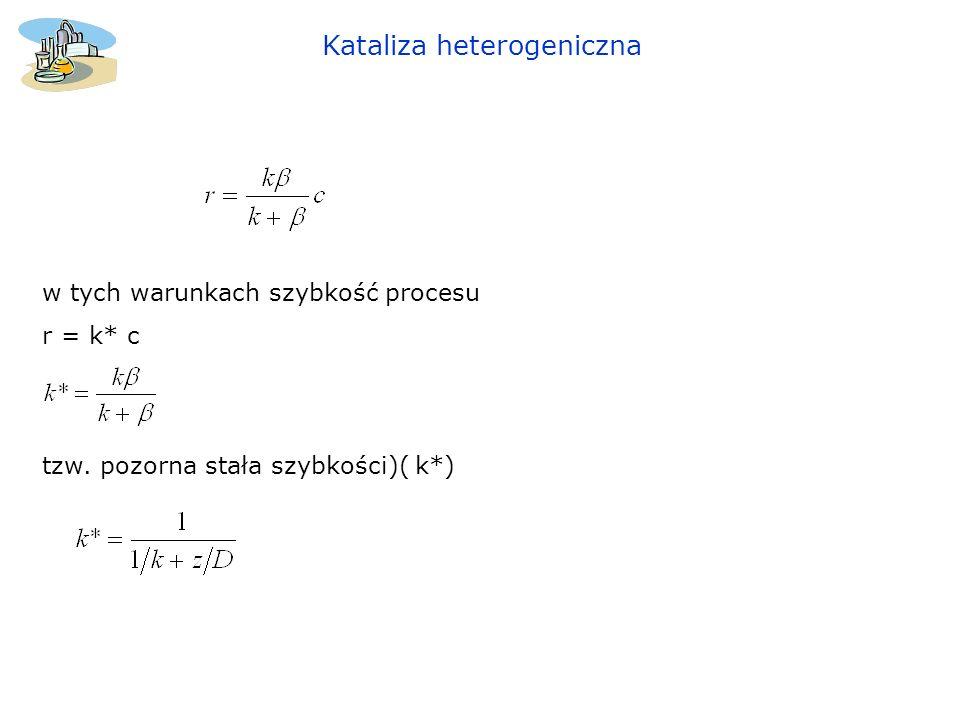 Kataliza heterogeniczna w tych warunkach szybkość procesu r = k* c tzw. pozorna stała szybkości)( k*)