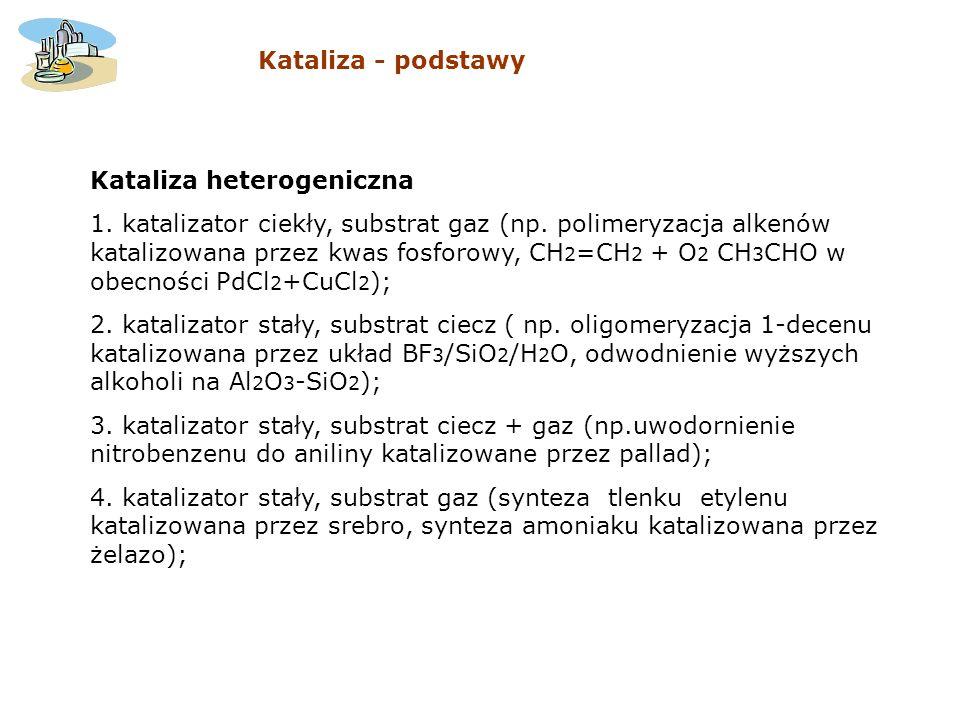 Kataliza heterogeniczna 1. katalizator ciekły, substrat gaz (np. polimeryzacja alkenów katalizowana przez kwas fosforowy, CH 2 =CH 2 + O 2 CH 3 CHO w