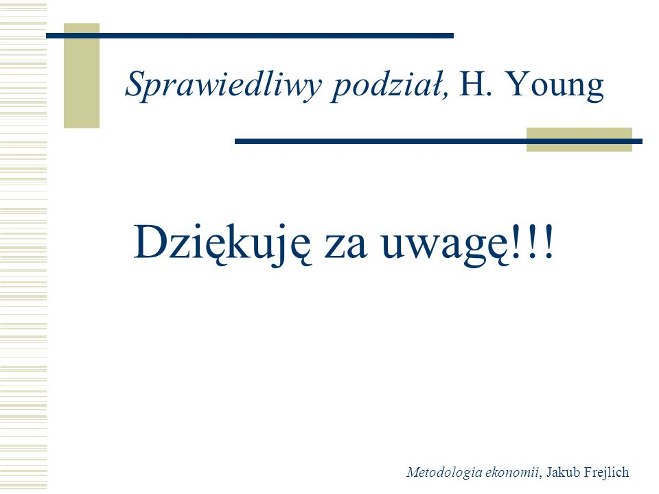 Metodologia ekonomii, Jakub Frejlich Sprawiedliwy podział, H. Young Dziękuję za uwagę!!!
