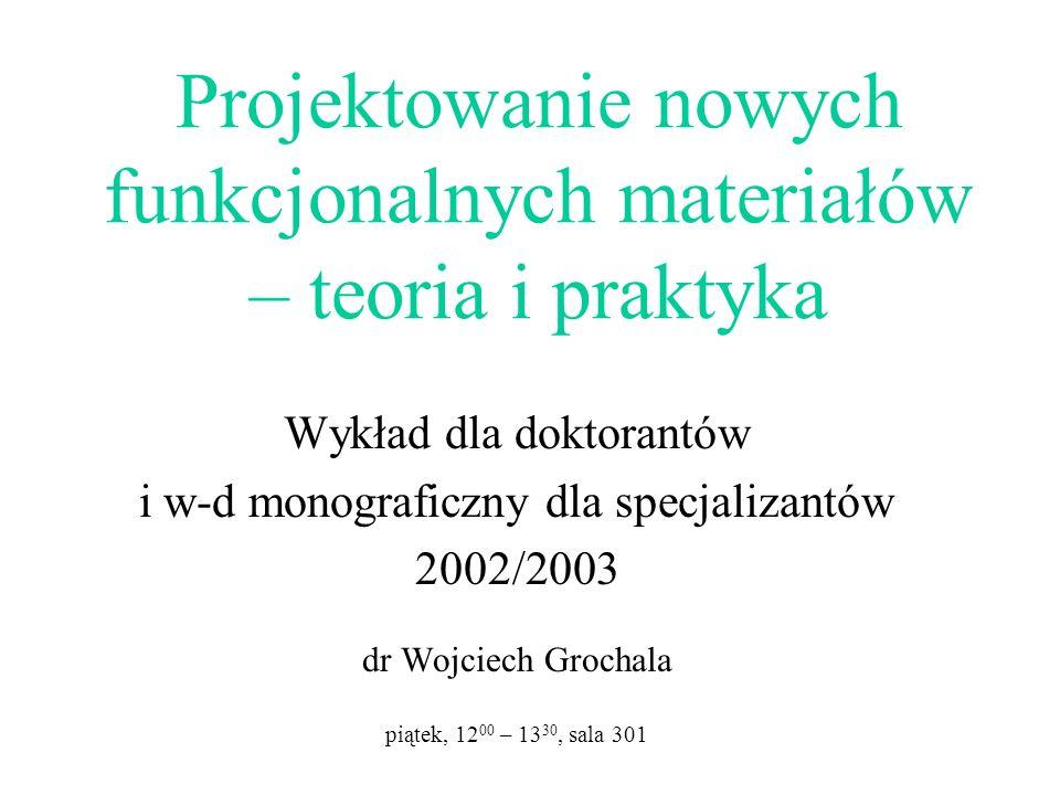 Projektowanie nowych funkcjonalnych materiałów – teoria i praktyka Wykład dla doktorantów i w-d monograficzny dla specjalizantów 2002/2003 dr Wojciech