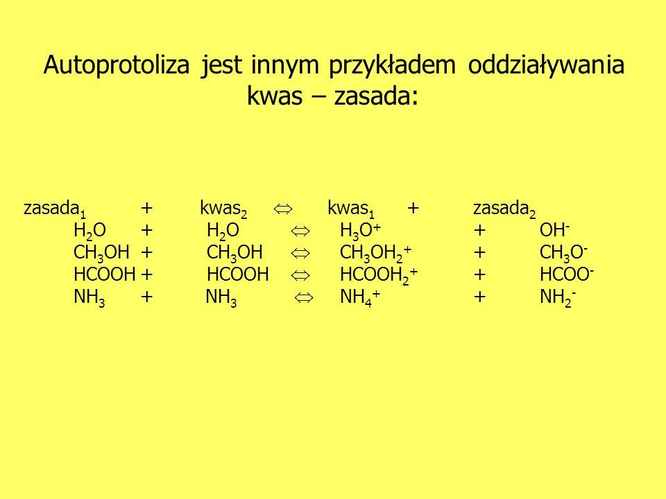 Autoprotoliza jest innym przykładem oddziaływania kwas – zasada: zasada 1 + kwas 2 kwas 1 +zasada 2 H 2 O+H 2 O H 3 O + +OH - CH 3 OH+CH 3 OH CH 3 OH