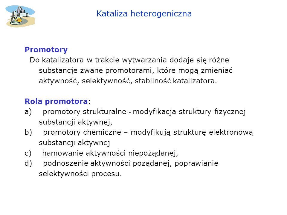 Kataliza heterogeniczna Promotory Do katalizatora w trakcie wytwarzania dodaje się różne substancje zwane promotorami, które mogą zmieniać aktywność,