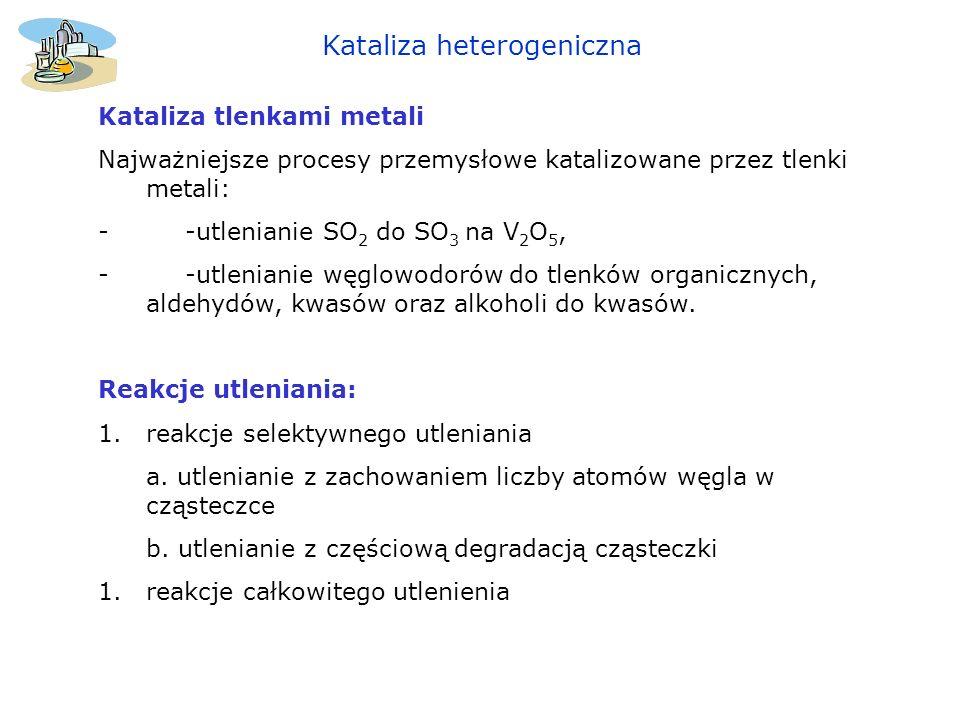 Kataliza heterogeniczna Kataliza tlenkami metali Najważniejsze procesy przemysłowe katalizowane przez tlenki metali: - -utlenianie SO 2 do SO 3 na V 2