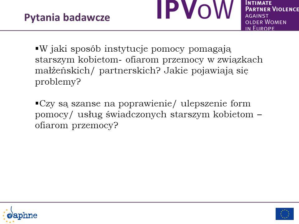 Pytania badawcze W jaki sposób instytucje pomocy pomagają starszym kobietom- ofiarom przemocy w związkach małżeńskich/ partnerskich? Jakie pojawiają s