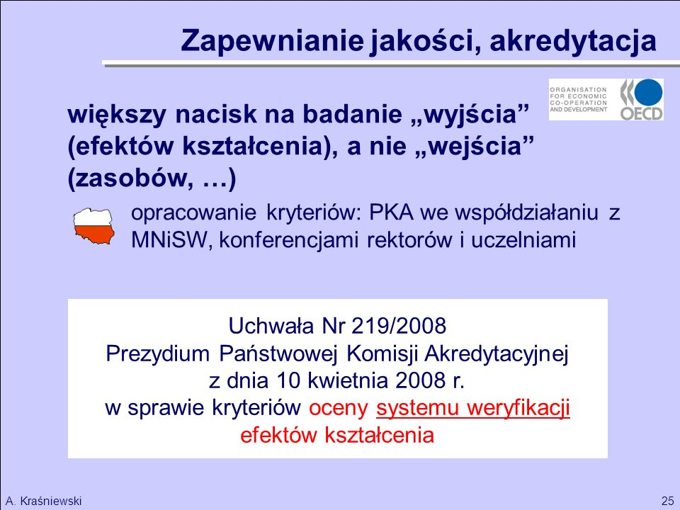 25A. Kraśniewski większy nacisk na badanie wyjścia (efektów kształcenia), a nie wejścia (zasobów, …) opracowanie kryteriów: PKA we współdziałaniu z MN