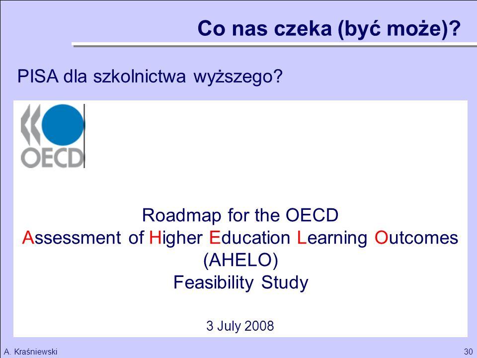 30A. Kraśniewski Roadmap for the OECD Assessment of Higher Education Learning Outcomes (AHELO) Feasibility Study 3 July 2008 Co nas czeka (być może)?