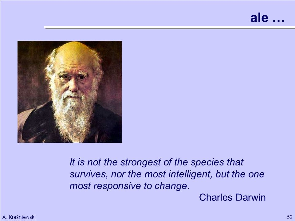 52A. Kraśniewski It is not the strongest of the species that survives, nor the most intelligent, but the one most responsive to change. Charles Darwin