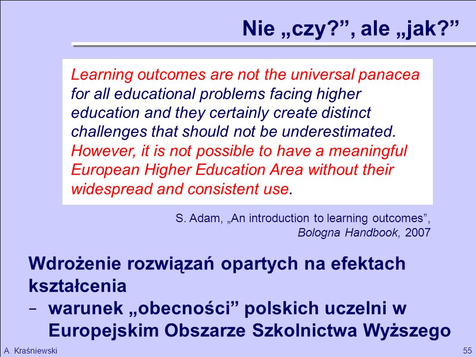 55A. Kraśniewski S. Adam, An introduction to learning outcomes, Bologna Handbook, 2007 Learning outcomes are not the universal panacea for all educati