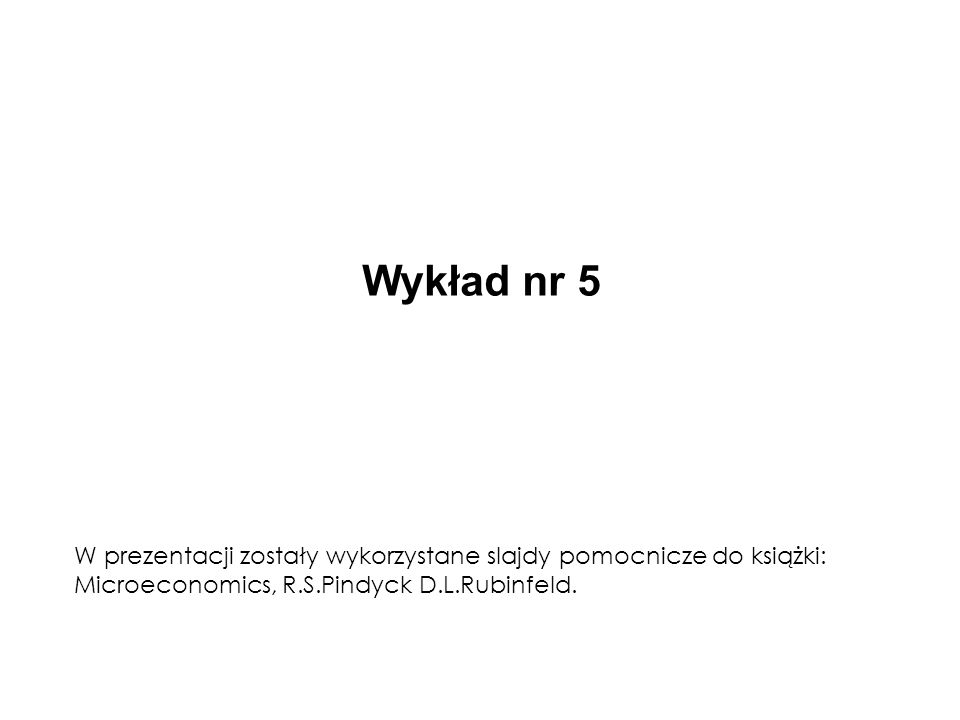 Wykład nr 5 W prezentacji zostały wykorzystane slajdy pomocnicze do książki: Microeconomics, R.S.Pindyck D.L.Rubinfeld.
