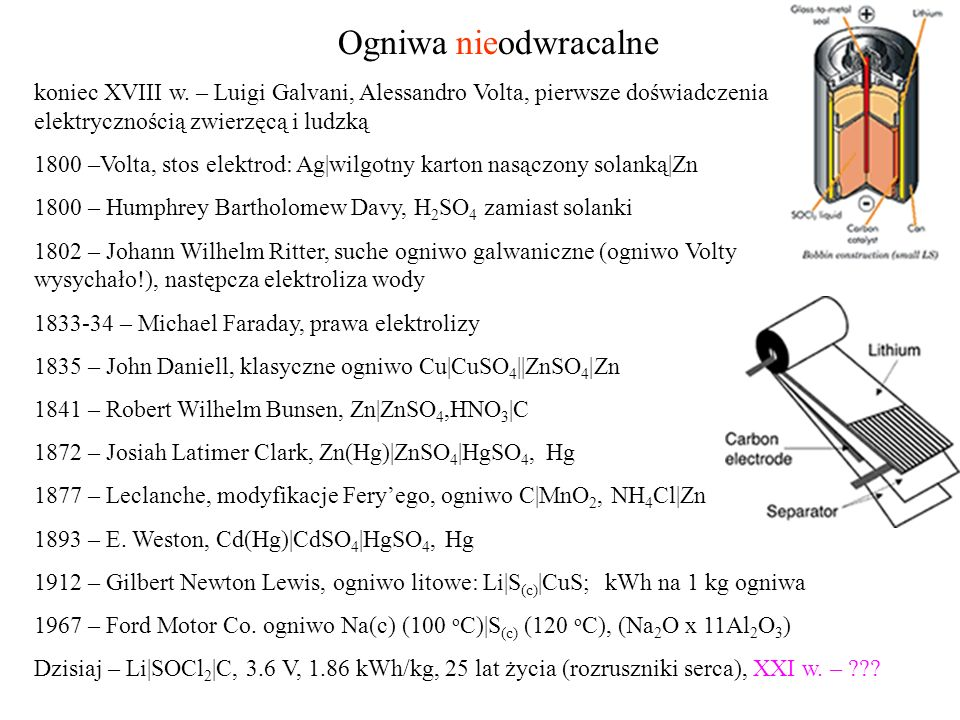 Ogniwa nieodwracalne koniec XVIII w. – Luigi Galvani, Alessandro Volta, pierwsze doświadczenia nad elektrycznością zwierzęcą i ludzką 1800 –Volta, sto