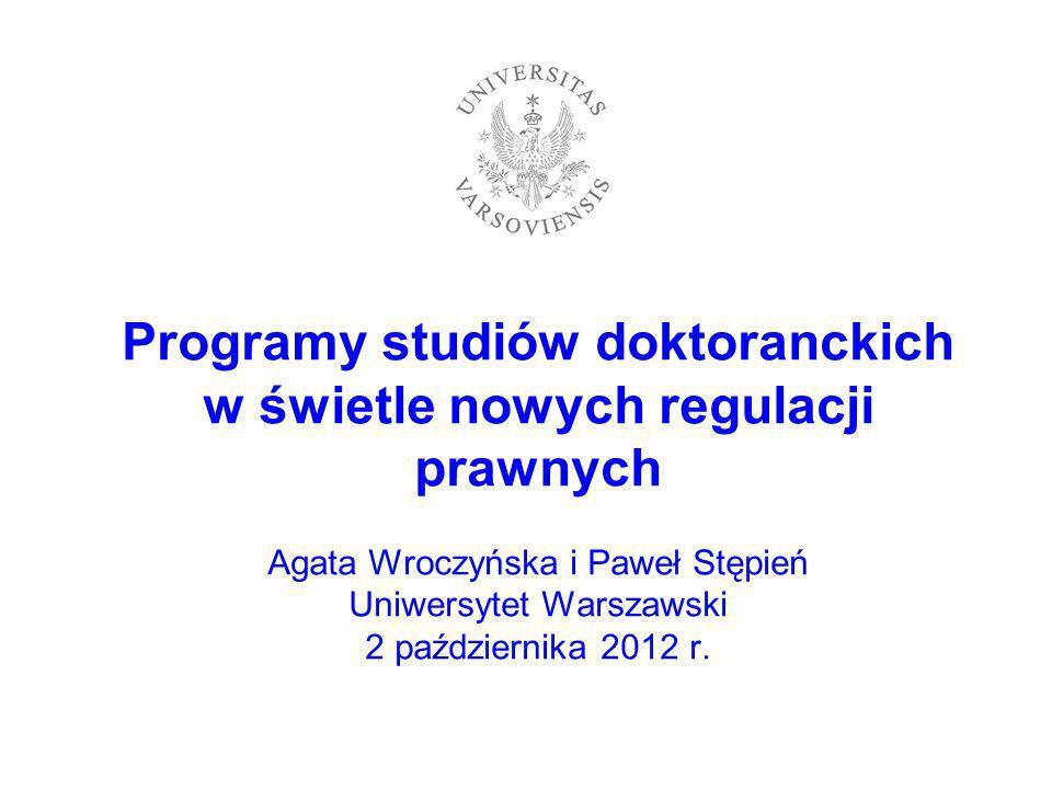 Programy studiów doktoranckich w świetle nowych regulacji prawnych Agata Wroczyńska i Paweł Stępień Uniwersytet Warszawski 2 października 2012 r.