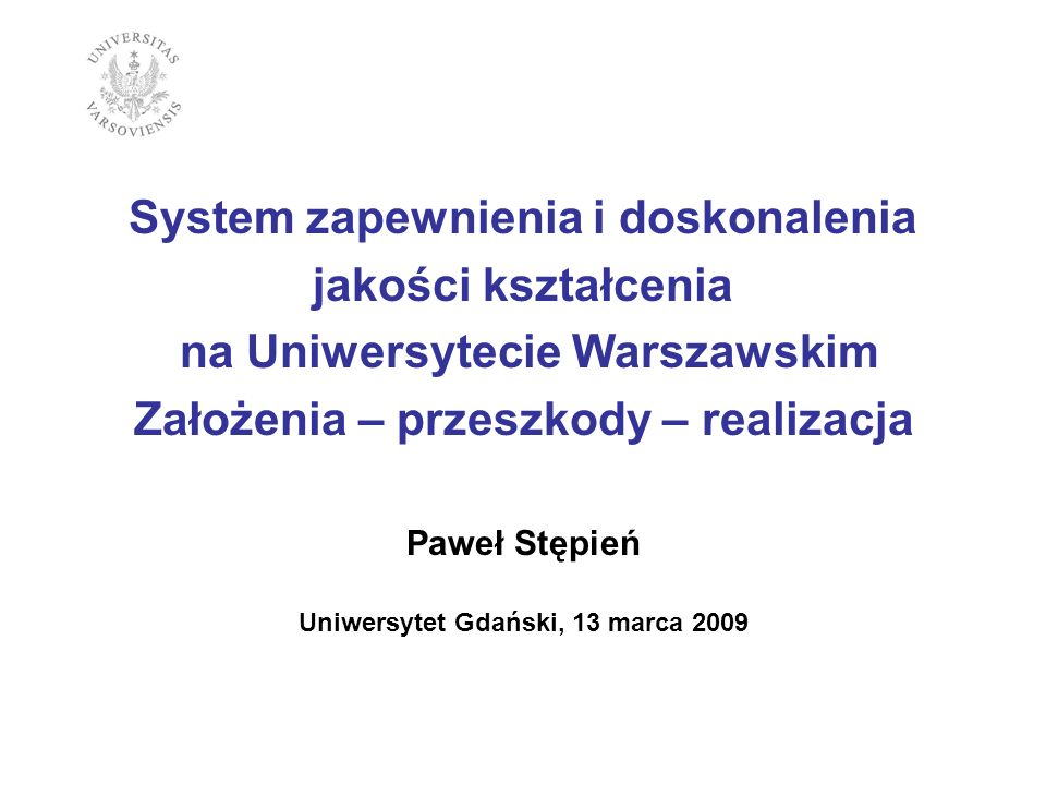System zapewnienia i doskonalenia jakości kształcenia na Uniwersytecie Warszawskim Założenia – przeszkody – realizacja Paweł Stępień Uniwersytet Gdańs