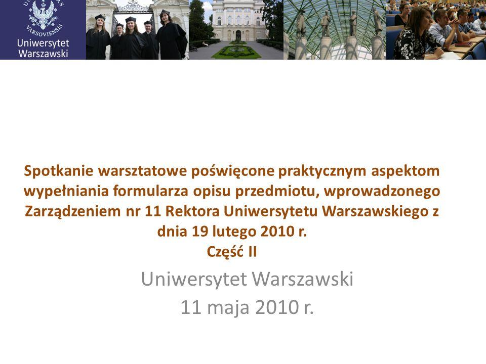 Uniwersytet Warszawski 11 maja 2010 r. Spotkanie warsztatowe poświęcone praktycznym aspektom wypełniania formularza opisu przedmiotu, wprowadzonego Za