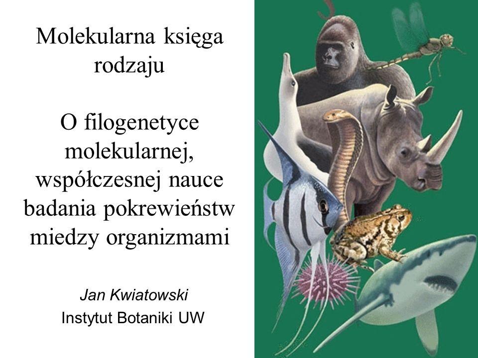 Molekularna księga rodzaju O filogenetyce molekularnej, współczesnej nauce badania pokrewieństw miedzy organizmami Jan Kwiatowski Instytut Botaniki UW