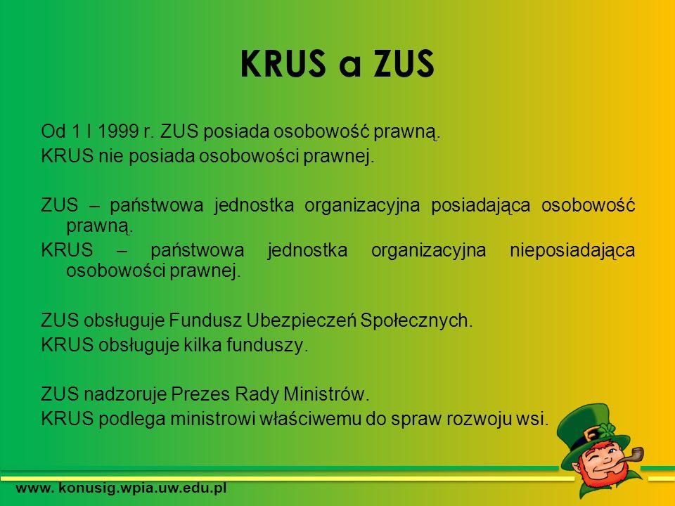 KRUS a ZUS Od 1 I 1999 r. ZUS posiada osobowość prawną. KRUS nie posiada osobowości prawnej. ZUS – państwowa jednostka organizacyjna posiadająca osobo