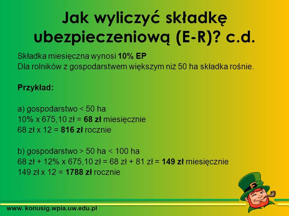 Jak wyliczyć składkę ubezpieczeniową (E-R)? c.d. Składka miesięczna wynosi 10% EP Dla rolników z gospodarstwem większym niż 50 ha składka rośnie. Przy