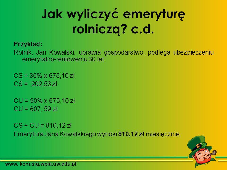 Jak wyliczyć emeryturę rolniczą? c.d. Przykład: Rolnik, Jan Kowalski, uprawia gospodarstwo, podlega ubezpieczeniu emerytalno-rentowemu 30 lat. CS = 30