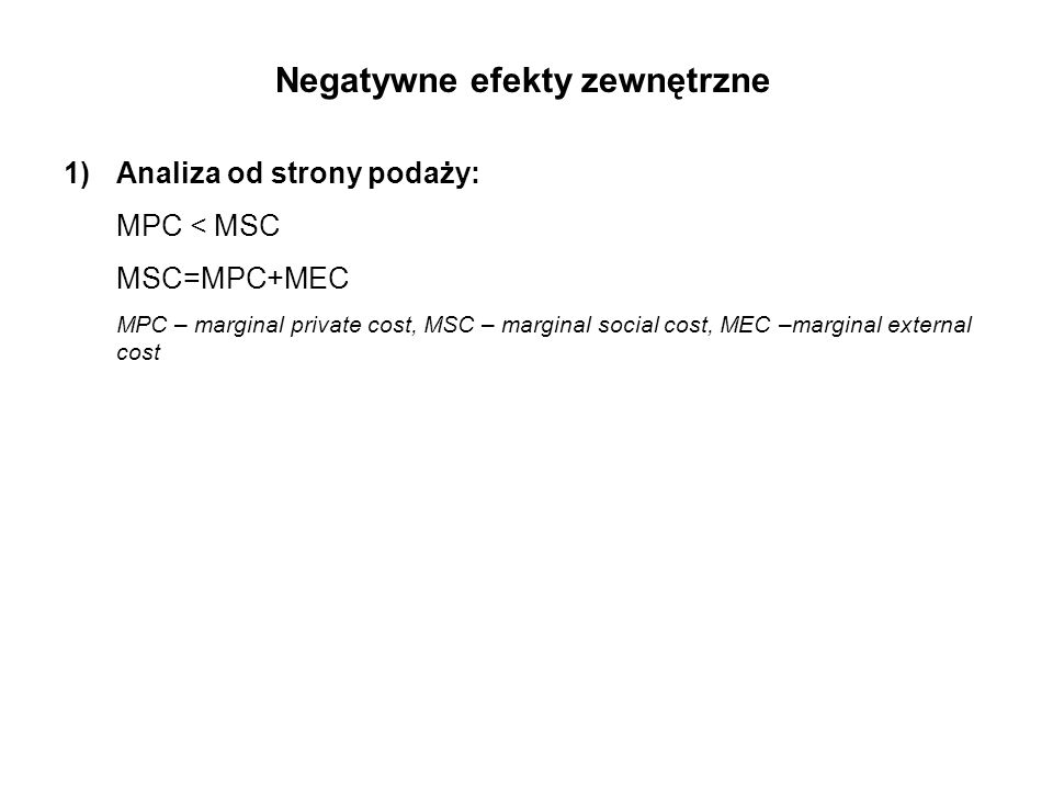 1)Analiza od strony podaży: MPC < MSC MSC=MPC+MEC MPC – marginal private cost, MSC – marginal social cost, MEC –marginal external cost Negatywne efekty zewnętrzne