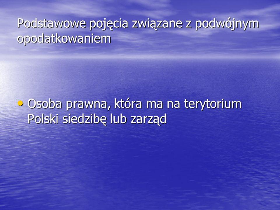 Podstawowe pojęcia związane z podwójnym opodatkowaniem Osoba prawna, która ma na terytorium Polski siedzibę lub zarząd Osoba prawna, która ma na teryt