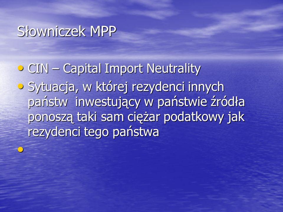 Słowniczek MPP CIN – Capital Import Neutrality CIN – Capital Import Neutrality Sytuacja, w której rezydenci innych państw inwestujący w państwie źródł