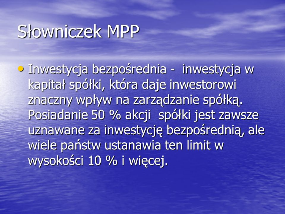 Słowniczek MPP Inwestycja bezpośrednia - inwestycja w kapitał spółki, która daje inwestorowi znaczny wpływ na zarządzanie spółką. Posiadanie 50 % akcj