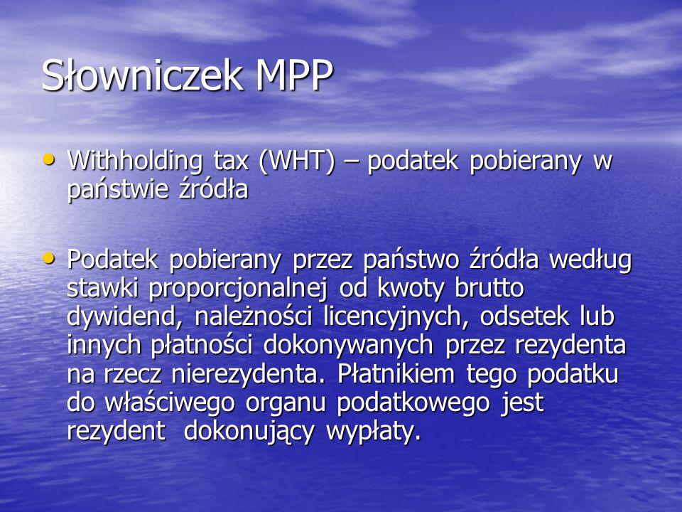 Słowniczek MPP Withholding tax (WHT) – podatek pobierany w państwie źródła Withholding tax (WHT) – podatek pobierany w państwie źródła Podatek pobiera
