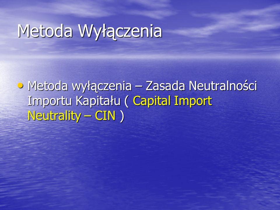 Metoda Wyłączenia Metoda wyłączenia – Zasada Neutralności Importu Kapitału ( Capital Import Neutrality – CIN ) Metoda wyłączenia – Zasada Neutralności