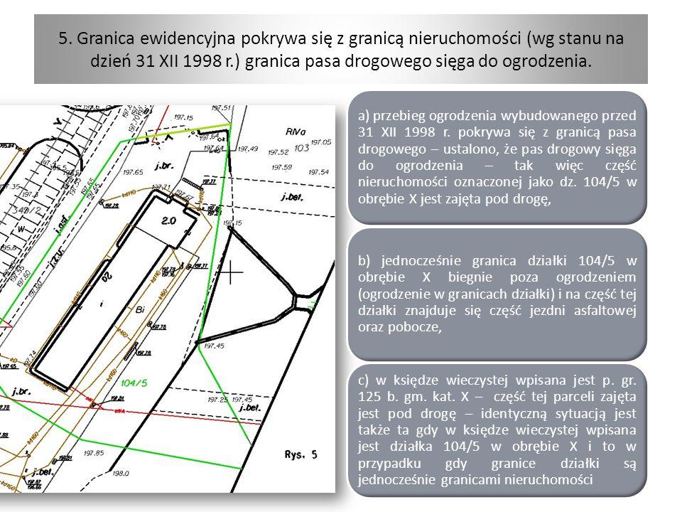 5. Granica ewidencyjna pokrywa się z granicą nieruchomości (wg stanu na dzień 31 XII 1998 r.) granica pasa drogowego sięga do ogrodzenia. a) przebieg