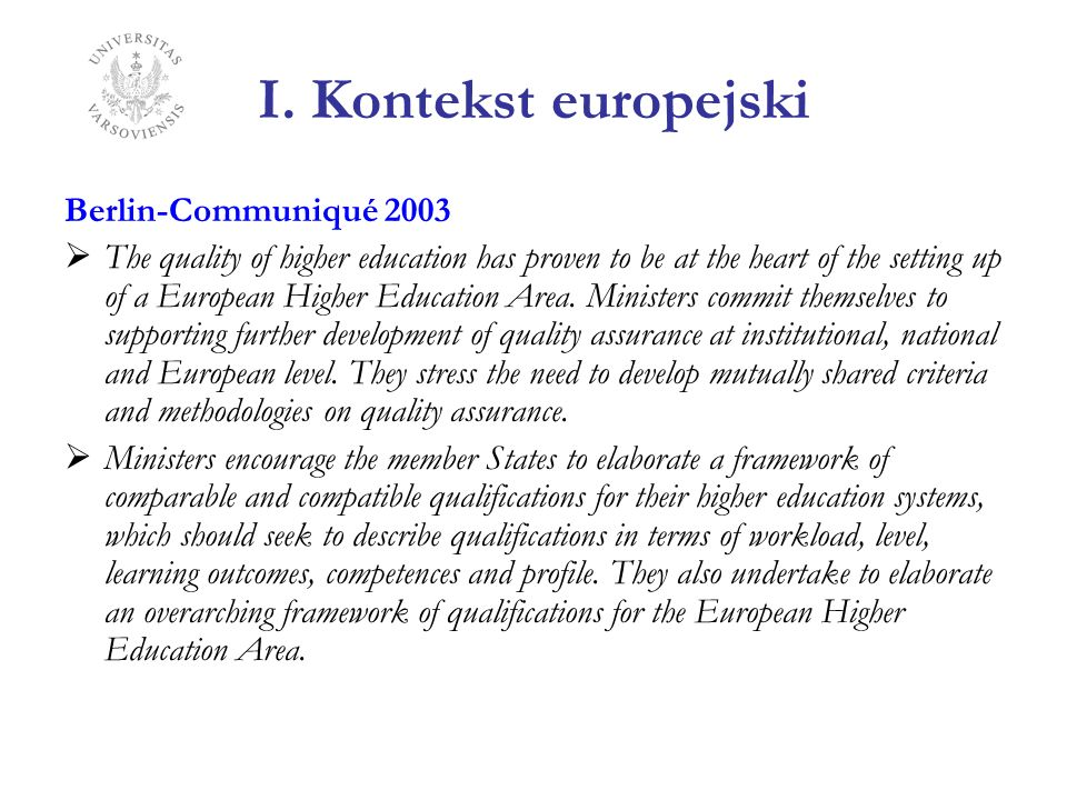 I. Kontekst europejski Berlin-Communiqué 2003 The quality of higher education has proven to be at the heart of the setting up of a European Higher Edu