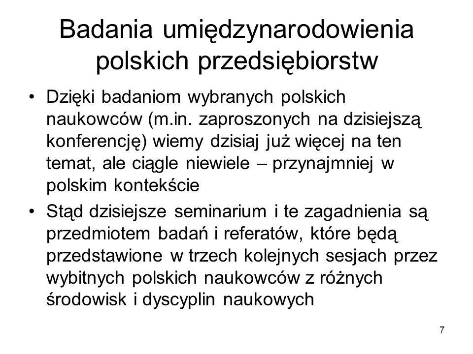 7 Badania umiędzynarodowienia polskich przedsiębiorstw Dzięki badaniom wybranych polskich naukowców (m.in. zaproszonych na dzisiejszą konferencję) wie